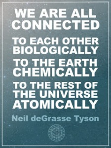 We are all connected to each other biologically, To the Earth Chemically, To the rest of the Universe Atomically